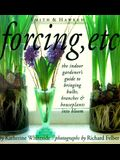 Forcing, Etc: The Indoor Gardener's Guide to Bringing Bulbs, Branches & Houseplants Into Bloom