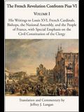 The French Revolution Confronts Pius VI: Volume 1: His Writings to Louis XVI, French Cardinals, Bishops, the National Assembly, and the People of Fran