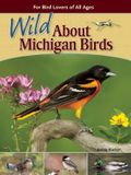 Wild about Michigan Birds: For Bird Lovers of All Ages