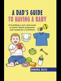 A Dad's Guide to Having a Baby: Everything a New Dad Needs to Know about Pregnancy and Caring for a Newborn