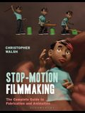 Stop Motion Filmmaking: The Complete Guide to Fabrication and Animation