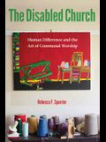 The Disabled Church: Human Difference and the Art of Communal Worship
