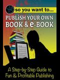 So You Want to Publish Your Own Book & E-Book: A Step-By-Step Guide to Fun & Profitable Publishing