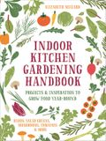 Indoor Kitchen Gardening Handbook: Turn Your Home Into a Year-Round Vegetable Garden - Microgreens - Sprouts - Herbs - Mushrooms - Tomatoes, Peppers &
