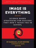 Image is Everything: Science Based Strategies for Success They Don't Teach You In School
