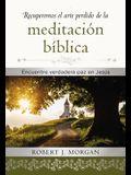 Recuperemos El Arte Perdido de la Meditación Bíblica: Encuentra Verdadera Paz En Jesús