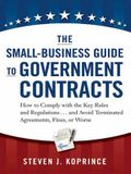 The Small-Business Guide to Government Contracts: How to Comply with the Key Rules and Regulations . . . and Avoid Terminated Agreements, Fines, or Wo