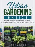 Urban Gardening Basics: A Complete Guide to Growing Organic Vegetables, Herbs And, Fruit's in a Limited Space