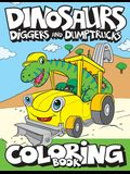 Dinosaurs, Diggers, And Dump Trucks Coloring Book: Cute and Fun Dinosaur and Truck Coloring Book for Kids & Toddlers - Childrens Activity Books - Colo
