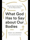 What God Has to Say about Our Bodies: How the Gospel Is Good News for Our Physical Selves