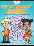 You're Mazing Me Crazy! the Kids Maze Activity Books
