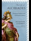 The Life of Alcibiades: Dangerous Ambition and the Betrayal of Athens