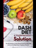 Dash Diet + Hypertension Solution: The 101 Guide to Lower Blood Pressure Naturally and Live the Best Heart-Healthy Lifestyle