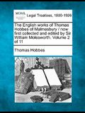 The English Works of Thomas Hobbes of Malmesbury / Now First Collected and Edited by Sir William Molesworth. Volume 2 of 11