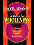 A Thirst for Wholeness: How to Gain Wisdom from the Book of James