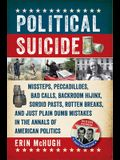 Political Suicide: Missteps, Peccadilloes, Bad Calls, Backroom Hijinx, Sordid Pasts, Rotten Breaks, and Just Plain Dumb Mistakes in the A