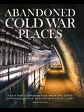 Abandoned Cold War Places: Nuclear Bunkers, Submarine Bases, Missile Silos, Airfields and Listening Posts from the World's Most Secretive Conflic