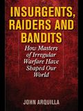 Insurgents, Raiders, and Bandits: How Masters of Irregular Warfare Have Shaped Our World