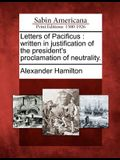 Letters of Pacificus: Written in Justification of the President's Proclamation of Neutrality.