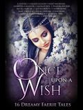 Once Upon A Wish: Sixteen Dreamy Faerie Tales