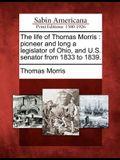 The Life of Thomas Morris: Pioneer and Long a Legislator of Ohio, and U.S. Senator from 1833 to 1839.