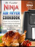 The Essential Ninja Air Fryer Cookbook: Simple, Easy and Delightful Recipes to Keep You Devoted to A Healthier Lifestyle