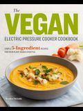 The Vegan Electric Pressure Cooker Cookbook: Simple 5-Ingredient Recipes for Your Plant-Based Lifestyle