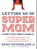 Letting Go of Supermom: Dr. Mommy's Get Real Approach to a Balanced Life
