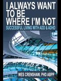 I Always Want to Be Where I'm Not: Successful Living with Add and ADHD