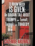 To Whom Much Is Given: an Urban Tale About Triumph over Tumult, Turmoil, and Tragedy