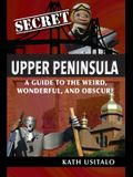 Secret Upper Peninsula: A Guide to the Weird, Wonderful, and Obscure