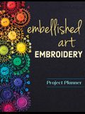 Embellished Art Embroidery Project Planner: Everything You Need to Dream, Plan & Organize 12 Projects!