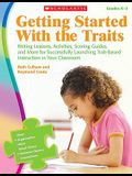 Getting Started with the Traits: K-2: Writing Lessons, Activities, Scoring Guides, and More for Successfully Launching Trait-Based Instruction in Your