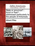 State or Province?: Bond or Free?: Addressed Particularly to the People of Arkansas.