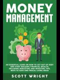 Money Management: An Essential Guide on How to Get out of Debt and Start Building Financial Wealth, Including Budgeting and Investing Ti