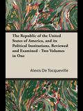 The Republic of the United States of America, and Its Political Institutions, Reviewed and Examined - Two Volumes in One