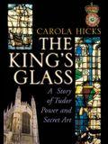 The King's Glass: A Story of Tudor Power and Secret Art. Carola Hicks