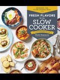 Fresh Flavors for the Slow Cooker: Reinvent the Slow-Cooked Meal; 77 Mouthwatering Recipes