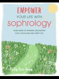Empower Your Life with Sophrology: Quick and Simple Exercises to Reduce Stress, Boost Self-Esteem, and Help You Find Joy