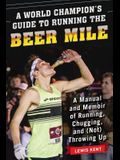 A World Champion's Guide to Running the Beer Mile: A Manual and Memoir of Running, Chugging, and (Not) Throwing Up