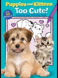 Puppies and Kittens: Too Cute! Coloring and Activity Book
