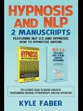 Hypnosis and NLP: 2 Manuscripts - Featuring NLP 2.0 and Hypnosis - How to Hypnotize Anyone: The Ultimate Guide to Neuro Linguistic Progr