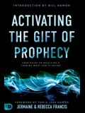 Activating the Gift of Prophecy: Your Guide to Receiving and Sharing What God Is Saying