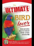 The Ultimate Bird Lover: Stories and Advice on Our Feathered Friends at Home and in the Wild
