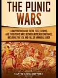 The Punic Wars: A Captivating Guide to the First, Second, and Third Punic Wars Between Rome and Carthage, Including the Rise and Fall