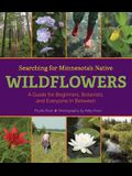 Searching for Minnesota's Native Wildflowers: A Guide for Beginners, Botanists, and Everyone in Between