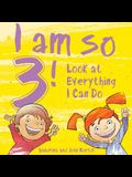 I Am So 3!: Look at Everything I Can Do!