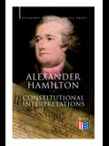 Alexander Hamilton: Constitutional Interpretations: Works & Speeches in Favor of the American Constitution Including the Federalist Papers and the Con
