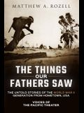 The Things Our Fathers Saw: The Untold Stories of the World War II Generation from Hometown, USA-Voices of the Pacific Theater