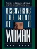 Discovering The Mind Of A Woman: The Key To Becoming A Strong And Irresistible Husband Is...